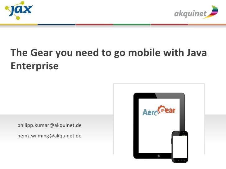 The Gear you need to go mobile with Java Enterprise         philipp.kumar@akquinet.de           ...