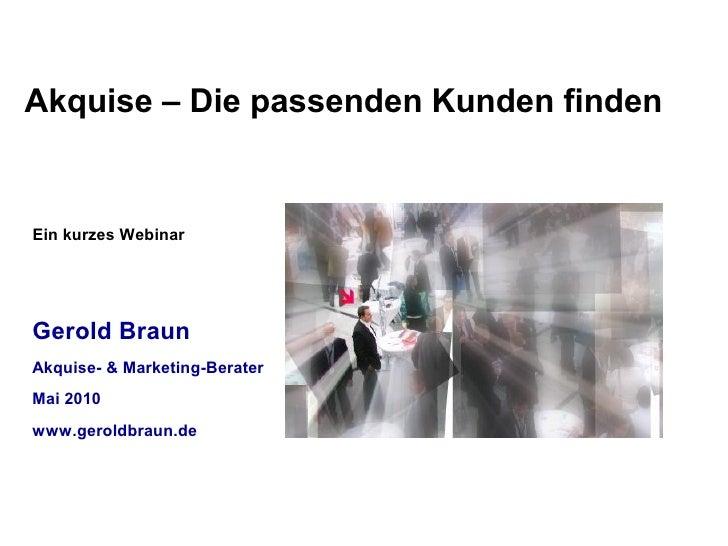 Akquise – Die passenden Kunden finden   Ein kurzes Webinar     Gerold Braun Akquise- & Marketing-Berater Mai 2010 www.gero...