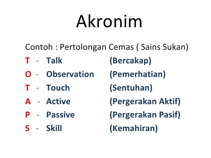 Akronim Contoh : Pertolongan Cemas ( Sains Sukan) T   - Talk (Bercakap) O  - Observation (Pemerhatian) T   -  Touch (Sentu...