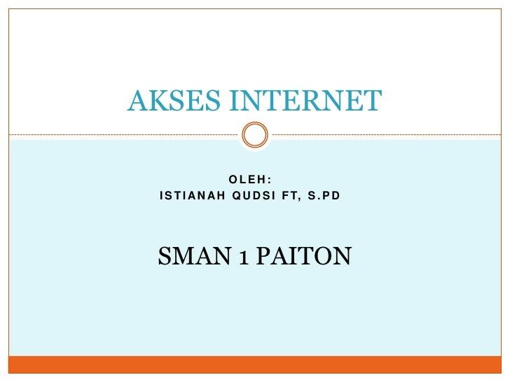 AKSES INTERNET<br />OLEH:<br />ISTIANAH QUDSI FT, S.Pd<br />SMAN 1 PAITON<br />
