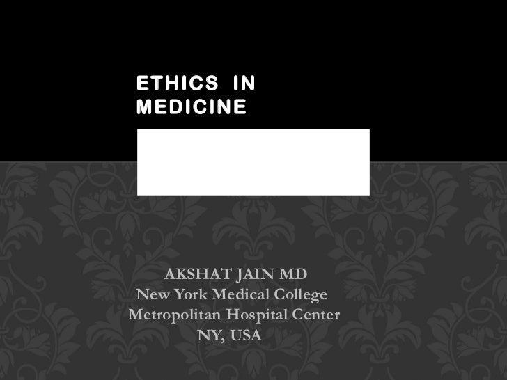 AKSHAT JAIN MD New York Medical College  Metropolitan Hospital Center NY, USA  ETHICS  IN MEDICINE