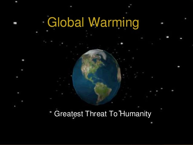 Global Warming Greatest Threat To Humanity