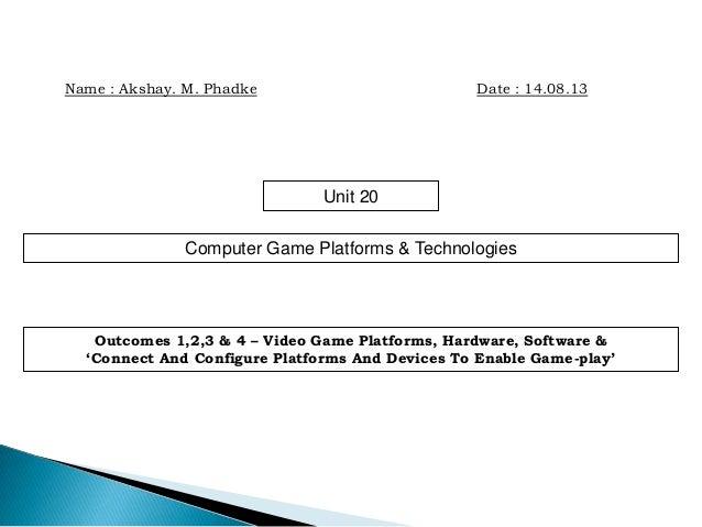 Name : Akshay. M. Phadke Date : 14.08.13 Unit 20 Computer Game Platforms & Technologies Outcomes 1,2,3 & 4 – Video Game Pl...