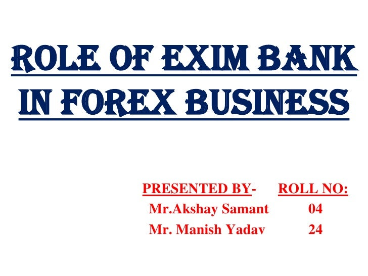 ROLE OF EXIM BANK IN FOREX BUSINESS<br />PRESENTED BY-      ROLL NO:<br />Mr.AkshaySamant           04<br />              ...