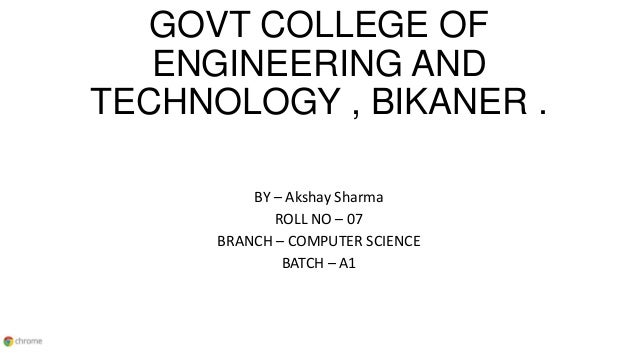 GOVT COLLEGE OF ENGINEERING AND TECHNOLOGY , BIKANER . BY – Akshay Sharma ROLL NO – 07 BRANCH – COMPUTER SCIENCE BATCH – A1