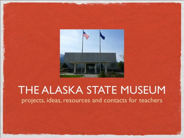 THE ALASKA STATE MUSEUM projects, ideas, resources and contacts for teachers