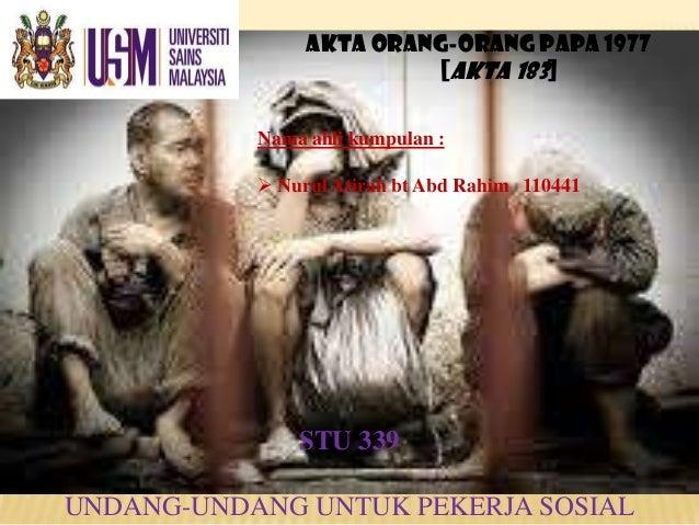 AKTA ORANG-ORANG PAPA 1977 [AKTA 183] Nama ahli kumpulan :  Nurul Atirah bt Abd Rahim 110441 STU 339 UNDANG-UNDANG UNTUK ...