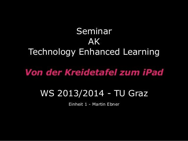 Seminar AK Technology Enhanced Learning Von der Kreidetafel zum iPad WS 2013/2014 - TU Graz Einheit 1 - Martin Ebner