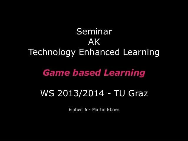 Seminar AK Technology Enhanced Learning Game based Learning WS 2013/2014 - TU Graz Einheit 6 - Martin Ebner