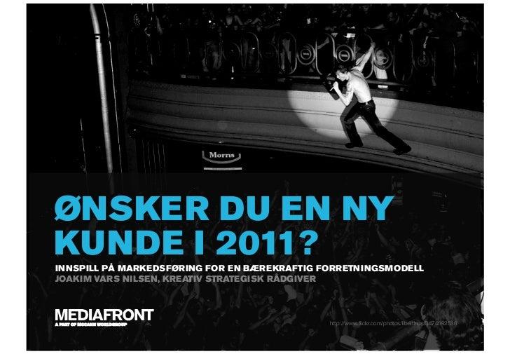 ØNSKER DU EN NY KUNDE I 2011? INNSPILL PÅ MARKEDSFØRING FOR EN BÆREKRAFTIG FORRETNINGSMODELL JOAKIM VARS NILSEN, KREATIV S...