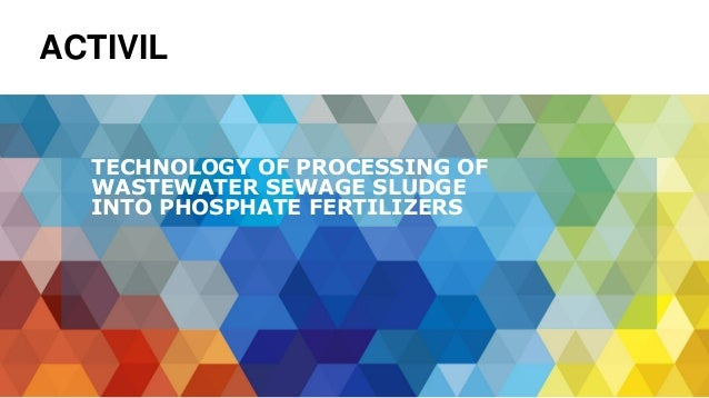 TECHNOLOGY OF PROCESSING OF WASTEWATER SEWAGE SLUDGE INTO PHOSPHATE FERTILIZERS ACTIVIL