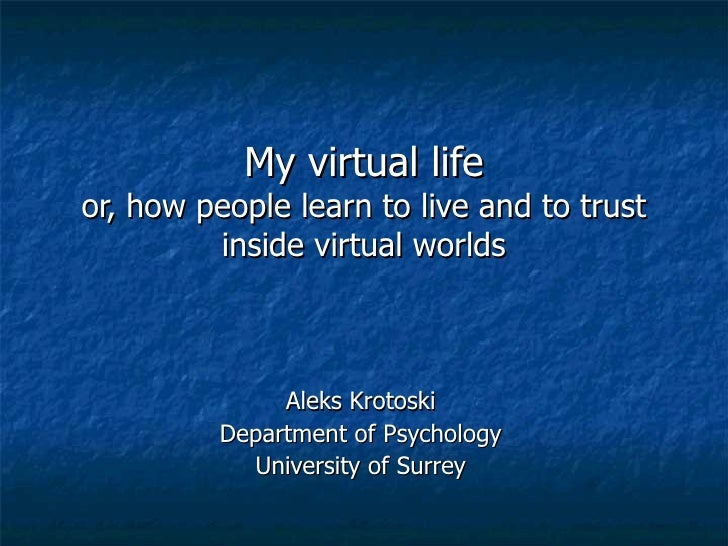 My virtual life or, how people learn to live and to trust          inside virtual worlds                   Aleks Krotoski ...