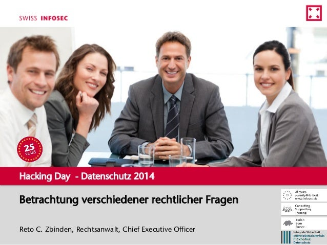 Betrachtung verschiedener rechtlicher Fragen Reto C. Zbinden, Rechtsanwalt, Chief Executive Officer Hacking Day - Datensch...