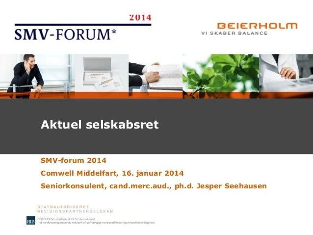 Aktuel selskabsret SMV-forum 2014 Comwell Middelfart, 16. januar 2014 Seniorkonsulent, cand.merc.aud., ph.d. Jesper Seehau...