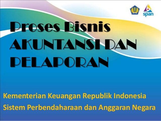 Proses Bisnis AKUNTANSI DAN PELAPORAN Kementerian Keuangan Republik Indonesia Sistem Perbendaharaan dan Anggaran Negara