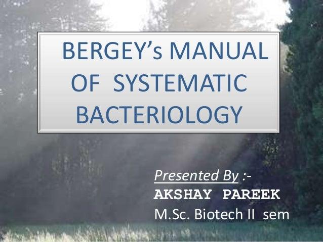 BERGEY's MANUAL OF SYSTEMATIC BACTERIOLOGY Presented By :- AKSHAY PAREEK M.Sc. Biotech II sem