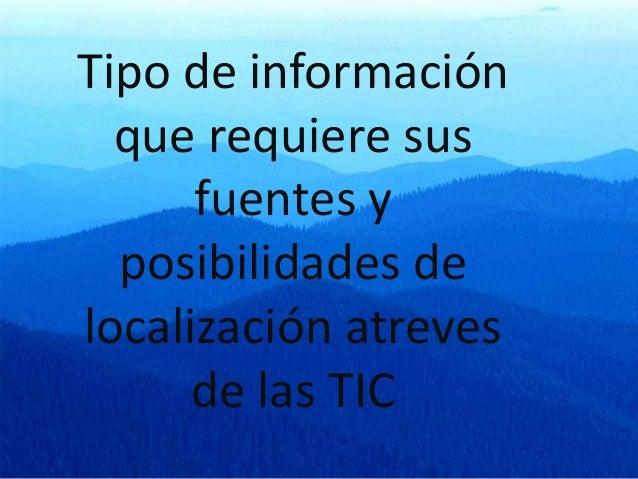 Tipo de información que requiere sus fuentes y posibilidades de localización atreves de las TIC
