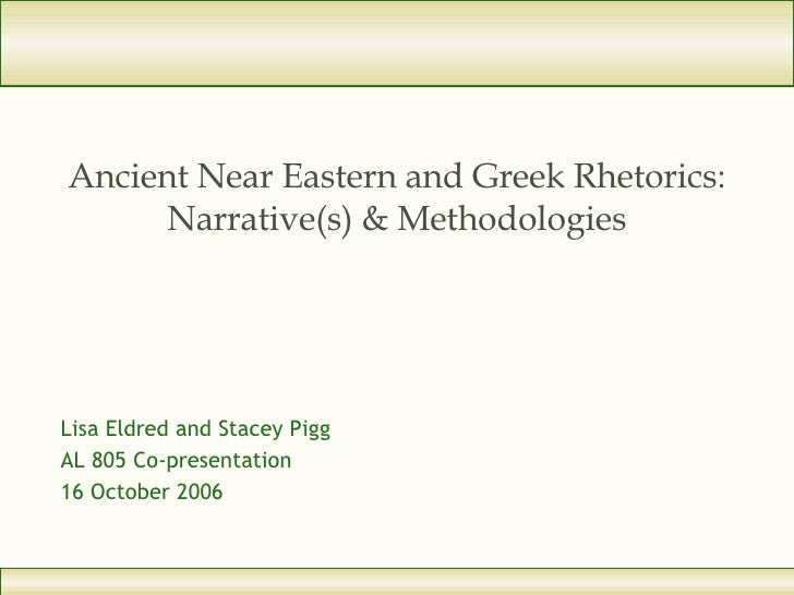 Ancient Near Eastern and Greek Rhetorics: Narrative(s) & Methodologies Lisa Eldred and Stacey Pigg AL 805 Co-presentation ...