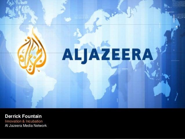 Derrick Fountain Derrick Fountain  New Media Incubation Innovation & Al Jazeera Media Network Al J azeera Media Network