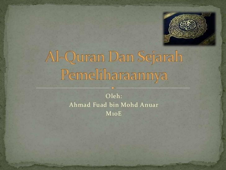 Oleh:<br />Ahmad Fuad bin Mohd Anuar<br />M10E<br />Al-Quran Dan SejarahPemeliharaannya<br />