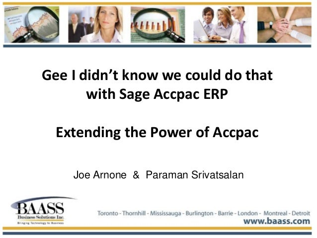 Gee I didn't know we could do that with Sage Accpac ERP Extending the Power of Accpac Joe Arnone & Paraman Srivatsalan