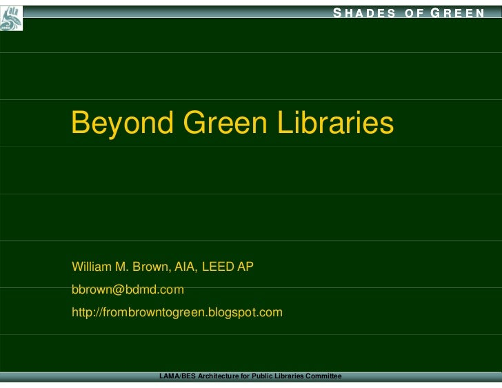SHADES OF G REEN     Beyond Green Libraries    William M. Brown, AIA, LEED AP bbrown@bdmd.com bbrown@bdmd com http://fromb...