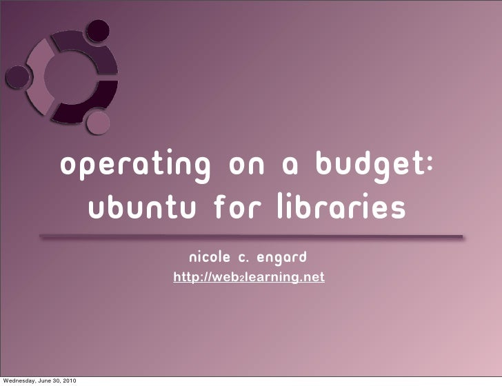 Operating on a budget:                    Ubuntu for libraries                              Nicole c. engard              ...