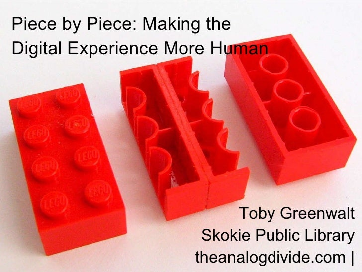 Piece by Piece: Making the Digital Experience More Human Toby Greenwalt Skokie Public Library theanalogdivide.com |@theana...