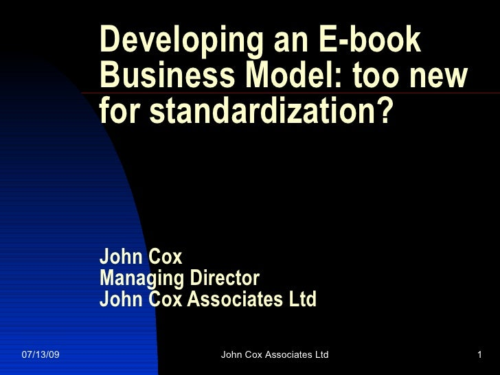Developing an E-book            Business Model: too new            for standardization?              John Cox            M...