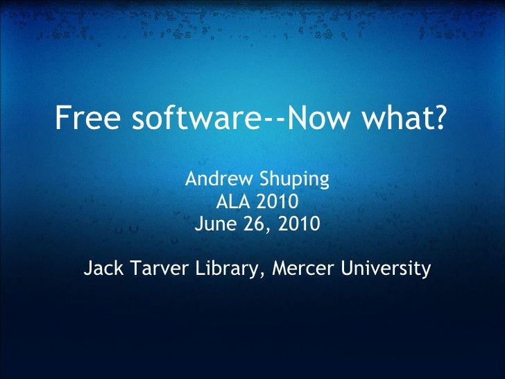 Free software--Now what? Andrew Shuping ALA 2010 June 26, 2010 Jack Tarver Library, Mercer University