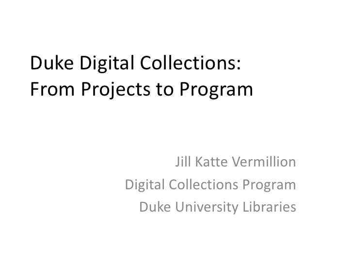Duke Digital Collections: From Projects to Program<br />Jill Katte Vermillion<br />Digital Collections Program<br />Duke U...