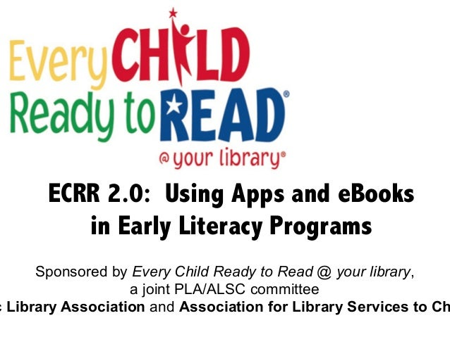 ECRR 2.0: Using Apps and eBooks in Early Literacy Programs Sponsored by Every Child Ready to Read @ your library, a joint ...