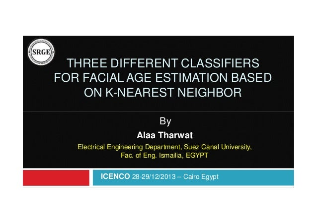 THREE DIFFERENT CLASSIFIERS FOR FACIAL AGE ESTIMATION BASED ON K-NEAREST NEIGHBOR By Alaa Tharwat Electrical Engineering D...