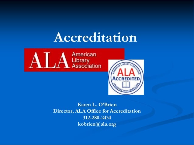 Accreditation  Karen L. O'Brien Director, ALA Office for Accreditation 312-280-2434 kobrien@ala.org