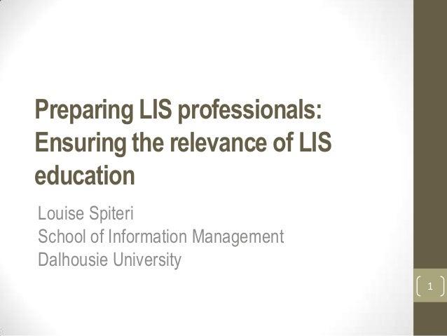 Preparing LIS professionals:Ensuring the relevance of LISeducationLouise SpiteriSchool of Information ManagementDalhousie ...