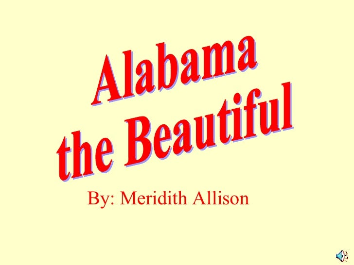 Alabama the Beautiful By: Meridith Allison