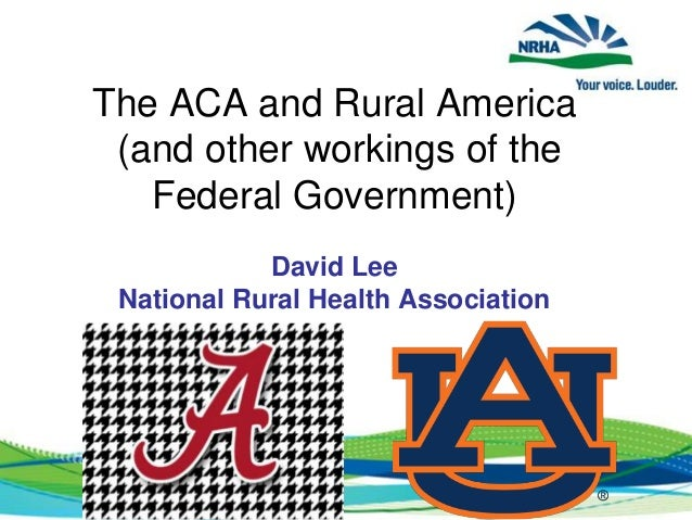The ACA and Rural America (and other workings of the Federal Government) David Lee National Rural Health Association