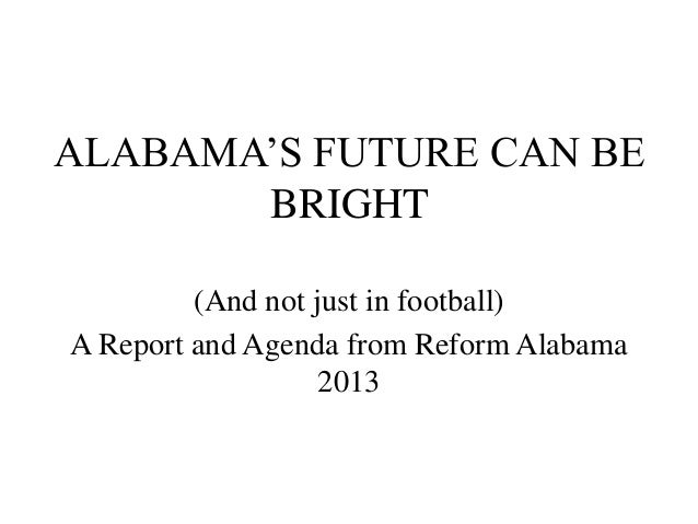 ALABAMA'S FUTURE CAN BE       BRIGHT         (And not just in football)A Report and Agenda from Reform Alabama            ...