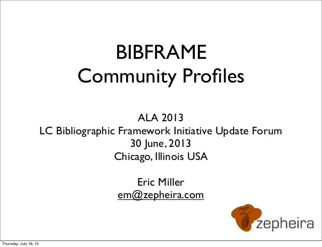 BIBFRAME Community Profiles ALA 2013 LC Bibliographic Framework Initiative Update Forum 30 June, 2013 Chicago, Illinois USA...