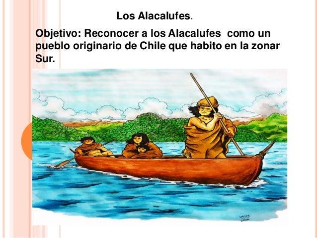 Objetivo: Reconocer a los Alacalufes como un pueblo originario de Chile que habito en la zonar Sur. Los Alacalufes.