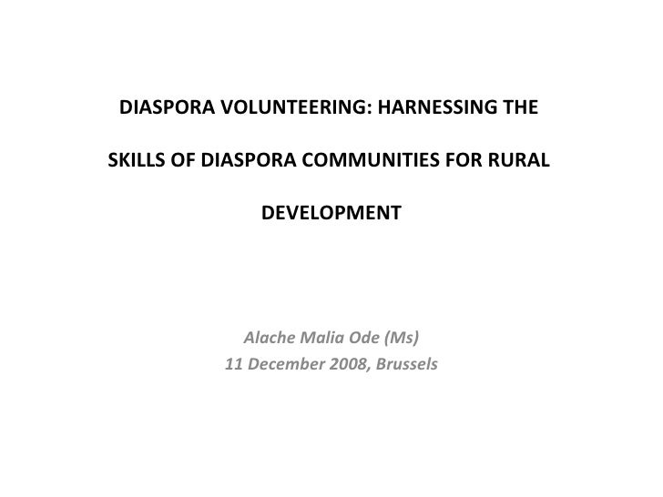 DIASPORA VOLUNTEERING: HARNESSING THE  SKILLS OF DIASPORA COMMUNITIES FOR RURAL  DEVELOPMENT Alache Malia Ode (Ms) 11 Dece...