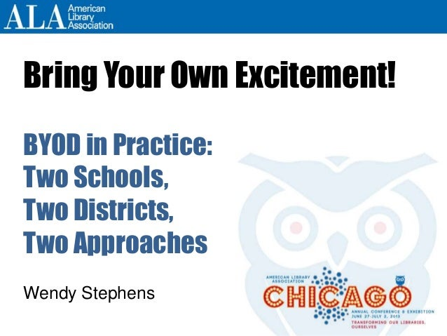 Bring Your Own Excitement! BYOD in Practice: Two Schools, Two Districts, Two Approaches Wendy Stephens