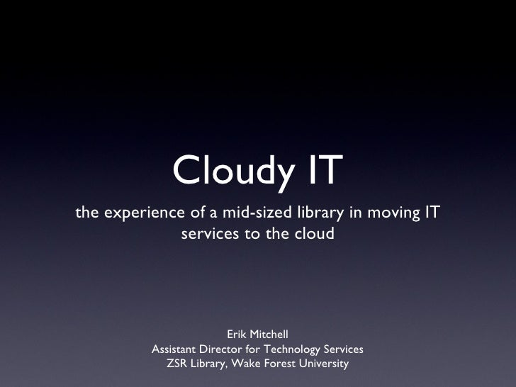 Cloudy IT <ul><li>the experience of a mid-sized library in moving IT services to the cloud </li></ul>Erik Mitchell Assista...