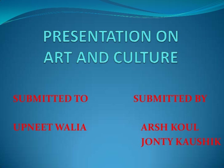 PRESENTATION ON ART AND CULTURE<br />SUBMITTED TO                   SUBMITTED BY<br />UPNEET WALIA                       A...