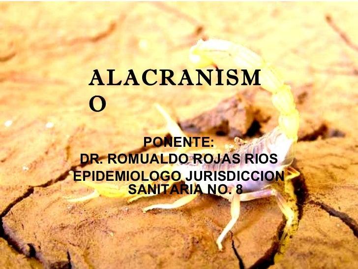 ALACRANISM O         PONENTE: DR. ROMUALDO ROJAS RIOSEPIDEMIOLOGO JURISDICCION       SANITARIA NO. 8