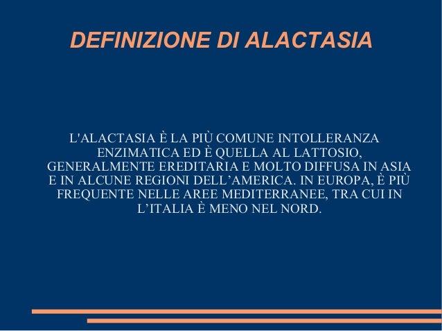 DEFINIZIONE DI ALACTASIA    LALACTASIA È LA PIÙ COMUNE INTOLLERANZA        ENZIMATICA ED È QUELLA AL LATTOSIO,GENERALMENTE...