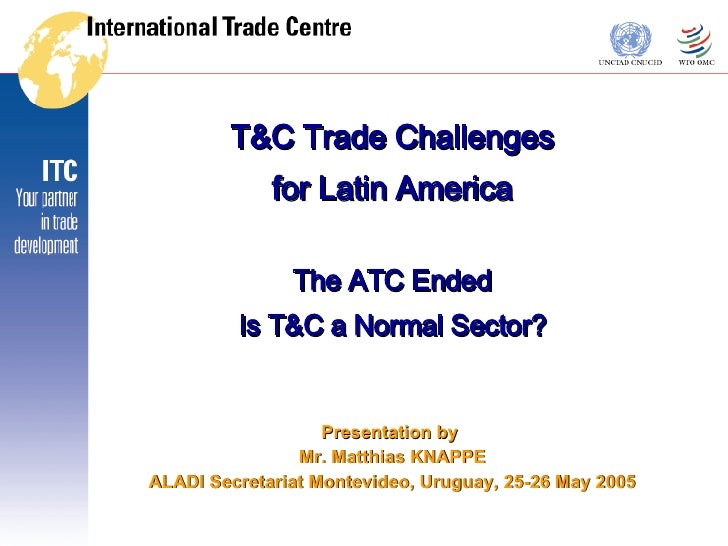 T&C Trade Challenges for Latin America The ATC Ended Is T&C a Normal Sector? Presentation by  Mr. Matthias KNAPPE ALADI Se...