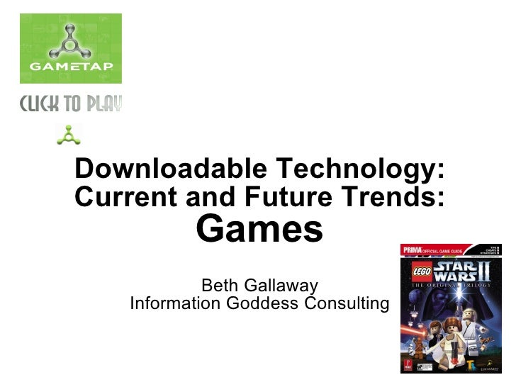 Downloadable Technology: Current and Future Trends:           Games             Beth Gallaway    Information Goddess Consu...