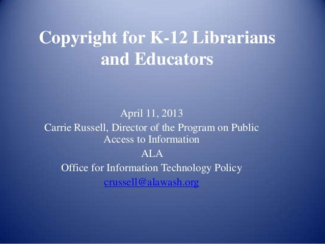 Copyright for K-12 Librarians       and Educators                 April 11, 2013Carrie Russell, Director of the Program on...