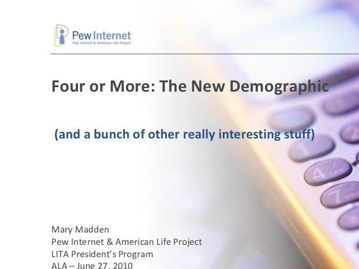 Four or More: The New Demographic Mary Madden Pew Internet & American Life Project LITA President's Program ALA – June 27,...